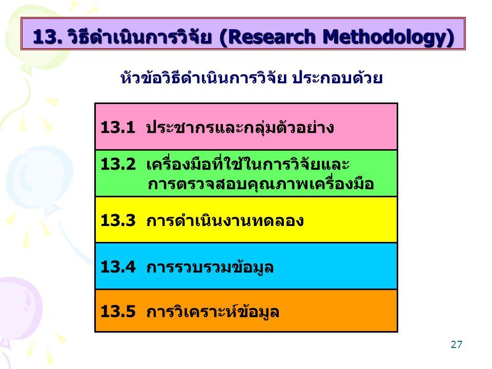 27 13. วิธีดำเนินการวิจัย (Research Methodology) หัวข้อวิธีดำเนินการวิจัย ประกอบด้วย 13.1 ประชากรและกลุ่มตัวอย่าง 13.2 เครื่องมือที่ใช้ในการวิจัยและ ก