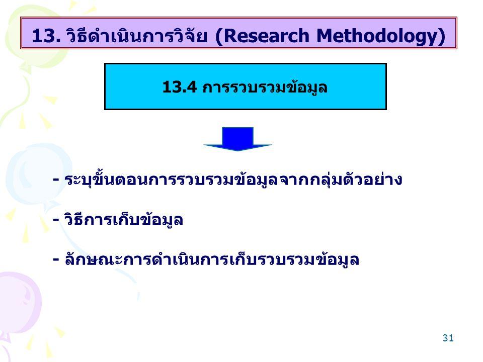 31 13. วิธีดำเนินการวิจัย (Research Methodology) - ระบุขั้นตอนการรวบรวมข้อมูลจากกลุ่มตัวอย่าง - วิธีการเก็บข้อมูล - ลักษณะการดำเนินการเก็บรวบรวมข้อมูล