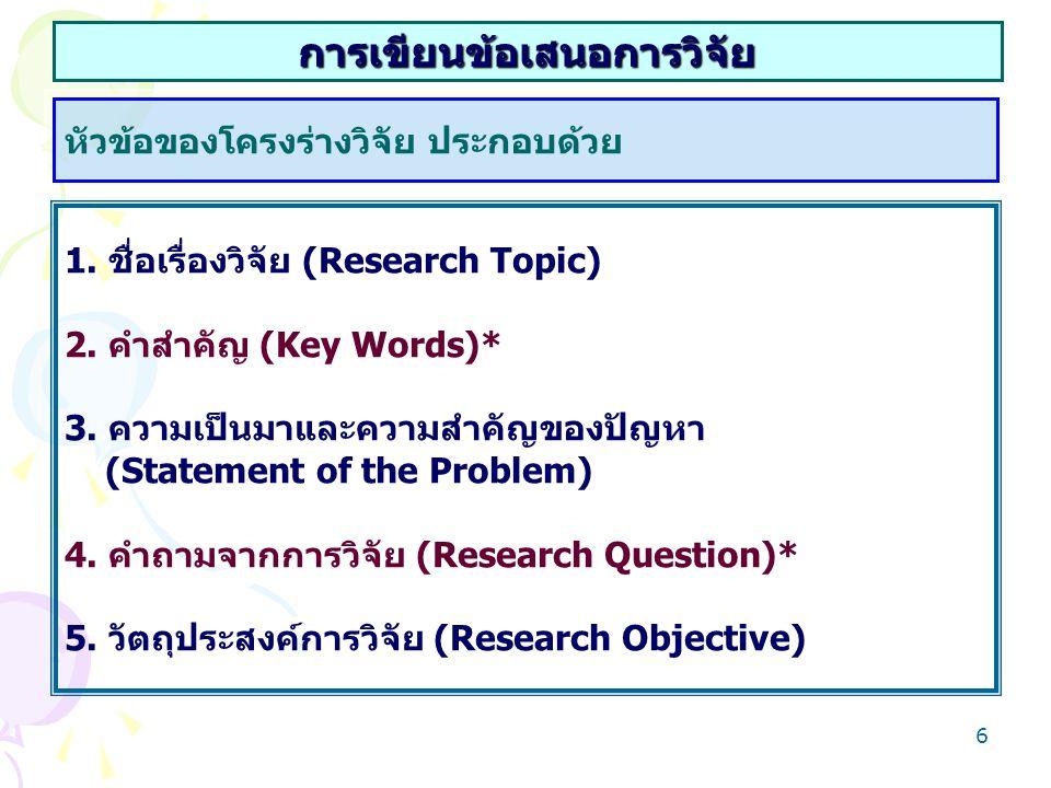 6 การเขียนข้อเสนอการวิจัย หัวข้อของโครงร่างวิจัย ประกอบด้วย 1. ชื่อเรื่องวิจัย (Research Topic) 2. คำสำคัญ (Key Words)* 3. ความเป็นมาและความสำคัญของปั