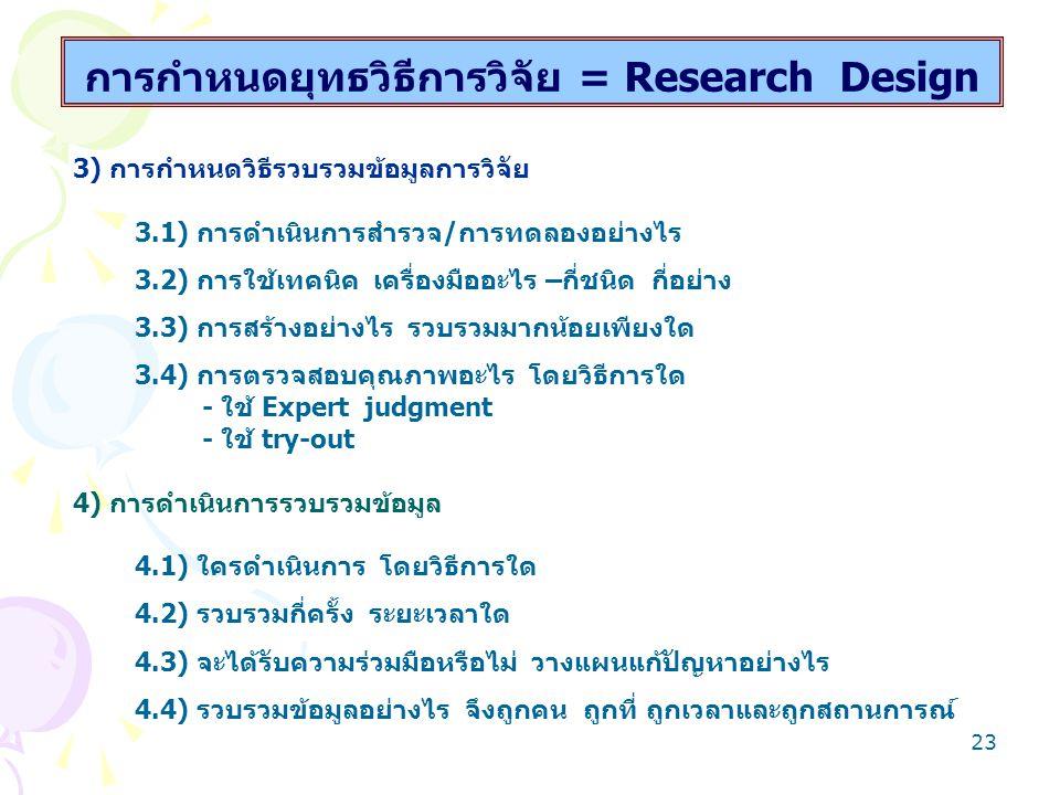 22 การกำหนดยุทธวิธีการวิจัย = Research Design 1) การพิจารณาตัวแปรการวิจัย 1.1) การกำหนดตัวแปรต้นและตัวแปรตามที่ต้องการศึกษา 1.2) การพิจารณาตัวแปรแทรกซ้อน - ความแตกต่างภูมิหลัง - การพัฒนา/เปลี่ยนแปลง - สิ่งอื่น วิธีอื่นและสถานที่อื่นที่ส่งผลถึง 2) การกำหนดแหล่งข้อมูล 2.1) ใคร/อะไรเป็นกลุ่มตัวอย่าง 2.2) ต้องใช้กี่กลุ่ม มี Control group หรือไม่ 2.3) ควรมีจำนวนเท่าไร ใช้วิธีเลือกแบบใด จึงจะเป็นตัวแทน