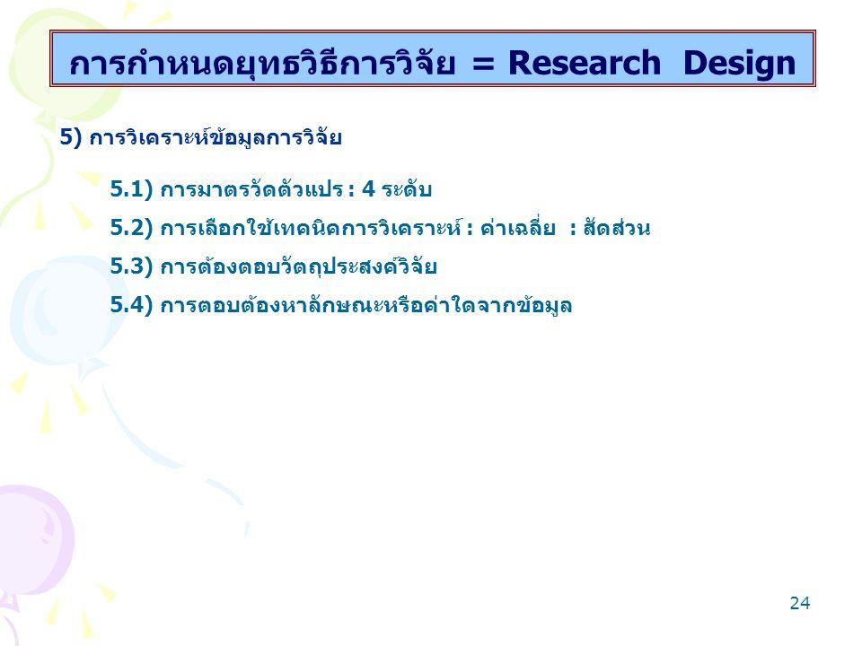 23 การกำหนดยุทธวิธีการวิจัย = Research Design 3) การกำหนดวิธีรวบรวมข้อมูลการวิจัย 3.1) การดำเนินการสำรวจ/การทดลองอย่างไร 3.2) การใช้เทคนิค เครื่องมืออะไร –กี่ชนิด กี่อย่าง 3.3) การสร้างอย่างไร รวบรวมมากน้อยเพียงใด 3.4) การตรวจสอบคุณภาพอะไร โดยวิธีการใด - ใช้ Expert judgment - ใช้ try-out 4) การดำเนินการรวบรวมข้อมูล 4.1) ใครดำเนินการ โดยวิธีการใด 4.2) รวบรวมกี่ครั้ง ระยะเวลาใด 4.3) จะได้รับความร่วมมือหรือไม่ วางแผนแก้ปัญหาอย่างไร 4.4) รวบรวมข้อมูลอย่างไร จึงถูกคน ถูกที่ ถูกเวลาและถูกสถานการณ์