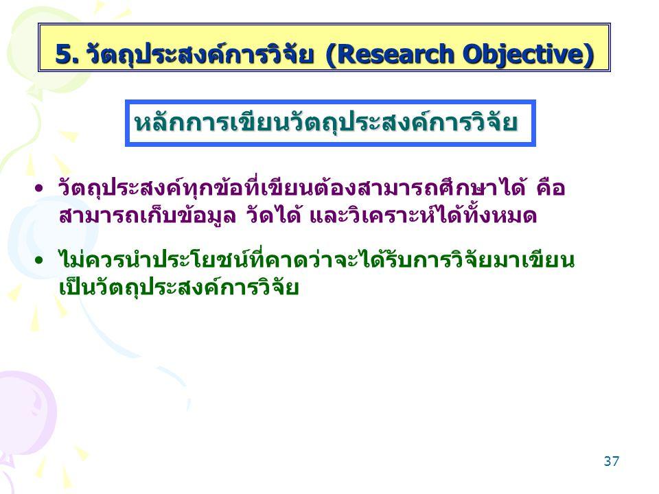 36 เขียนประเด็นให้ชัดเจนตามกรอบการวิจัย โดยเขียนให้ กระชับใช้ภาษาเข้าใจง่าย เขียนเป็นรูปแบบประโยคบอกเล่าหรือประโยคการ เปรียบเทียบ หรือประโยคความสัมพันธ์ของสิ่งที่ต้องการ ศึกษาวิจัยดีกว่าเขียนเป็นรูปแบบประโยคคำถาม วัตถุประสงค์ข้อเดียวควรมีประเด็นการศึกษาเพียง ประเด็นเดียว หลักการเขียนวัตถุประสงค์การวิจัย 5.