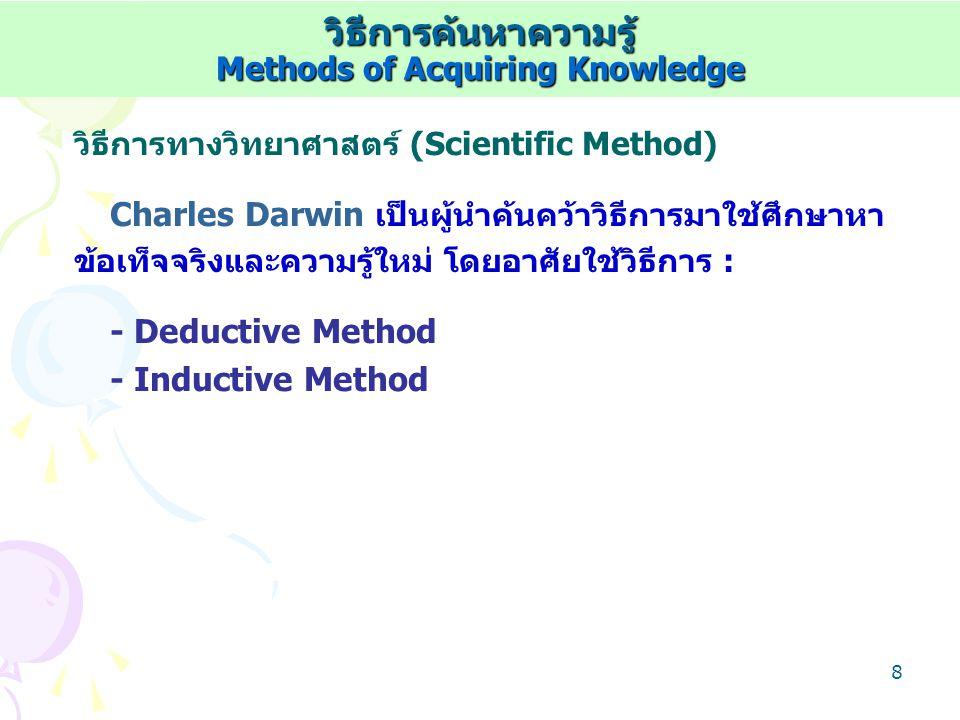7 การอุปมาน (Inductive Method) Francis Bacon เสนอการค้นคว้าหาความรู้ใหม่/ ข้อเท็จจริงใหม่ในลักษณะเก็บรวบรวมข้อมูล/ข้อเท็จจริง ย่อยๆ จำแนกประเภทตามลักษณะ หาความสัมพันธ์ แปล ความหมายและสรุป : - การอุปมานแบบสมบูรณ์ (Perfect Inductive Method) เก็บรวมรวมข้อเท็จจริงย่อยครบทุกหน่วยประชากร - การอุปมานแบบไม่สมบูรณ์ (Imperfect Inductive Method) เก็บรวมรวมข้อเท็จจริงย่อยจากตัวอย่างบางส่วนประชากร วิธีการค้นหาความรู้ Methods of Acquiring Knowledge