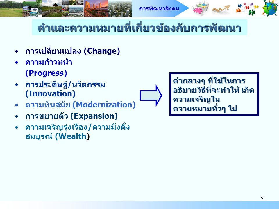 การพัฒนาสังคม 5 การเปลี่ยนแปลง (Change) ความก้าวหน้า (Progress) การประดิษฐ์/นวัตกรรม (Innovation) ความทันสมัย (Modernization) การขยายตัว (Expansion) ความเจริญรุ่งเรือง/ความมั่งคั่ง สมบูรณ์ (Wealth) คำกลางๆ ที่ใช้ในการ อธิบายวิธีที่จะทำให้ เกิด ความเจริญใน ความหมายทั่วๆ ไป คำและความหมายที่เกี่ยวข้องกับการพัฒนา