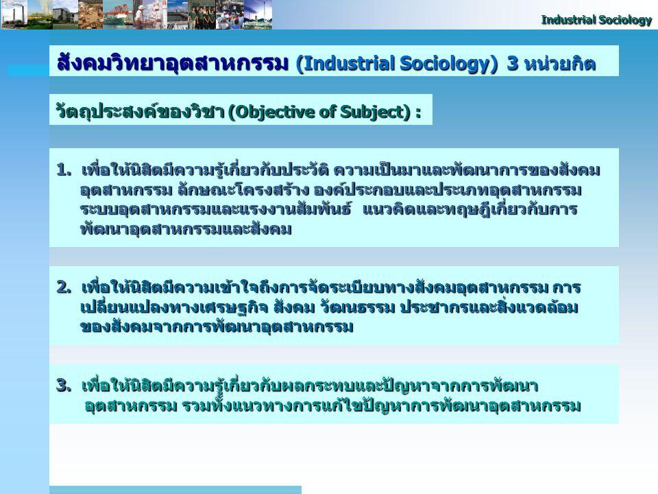 Industrial Sociology สังคมวิทยาอุตสาหกรรม (Industrial Sociology) 3 หน่วย กิต วัน / เวลา / สถานที่ : วันอาทิตย์ หมู่ 800เวลา 9.00 - 12.00 น. ห้อง 10208