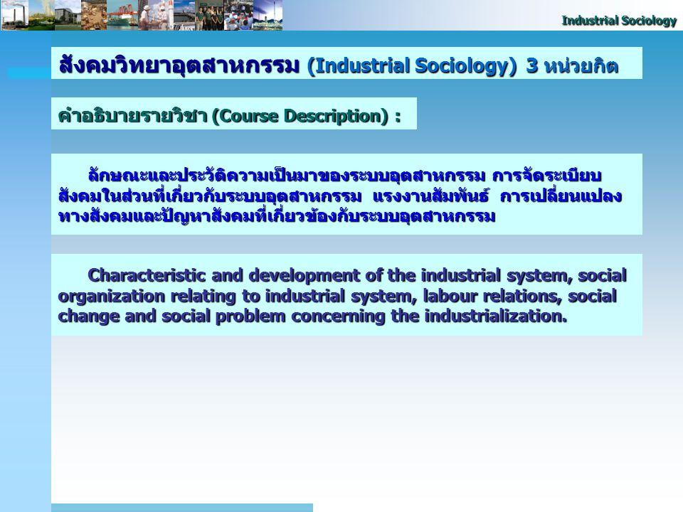 Industrial Sociology สังคมวิทยาอุตสาหกรรม (Industrial Sociology) 3 หน่วยกิต วัตถุประสงค์ของวิชา (Objective of Subject) : 2. เพื่อให้นิสิตมีความเข้าใจถ