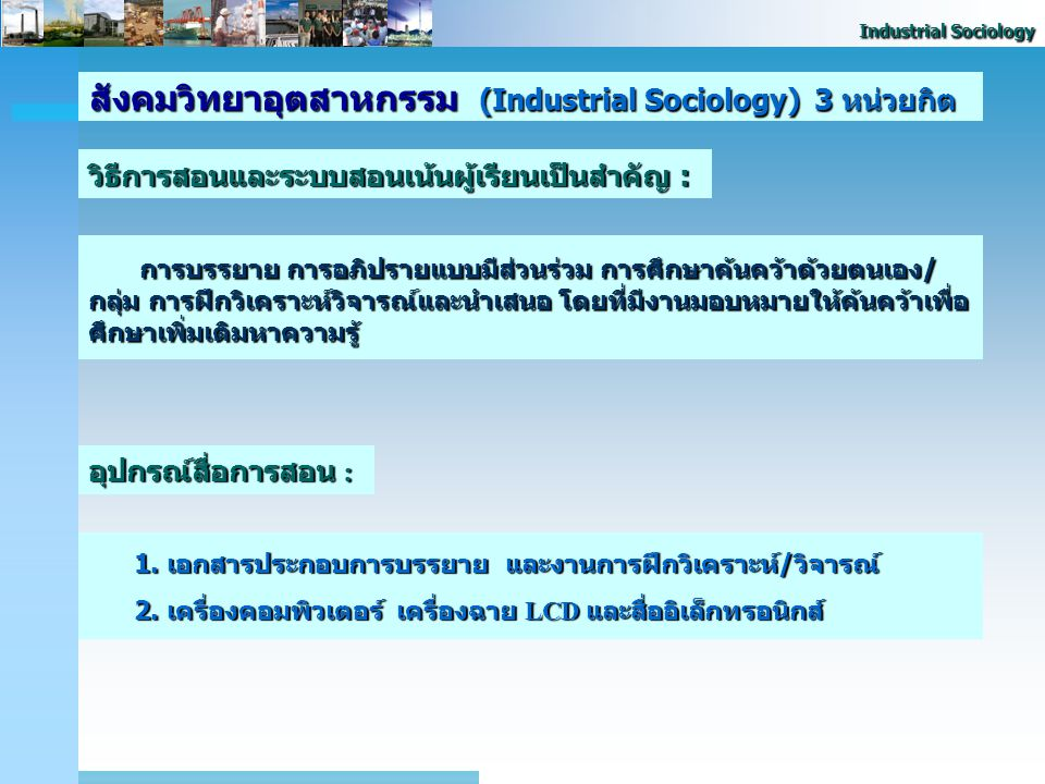 Industrial Sociology สังคมวิทยาอุตสาหกรรม (Industrial Sociology) 3 หน่วยกิต คำอธิบายรายวิชา (Course Description) : Characteristic and development of t
