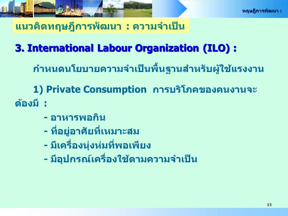 ทฤษฎีการพัฒนา : 15 3. International Labour Organization (ILO) : กำหนดนโยบายความจำเป็นพื้นฐานสำหรับผู้ใช้แรงงาน 1) Private Consumption การบริโภคของคนงา