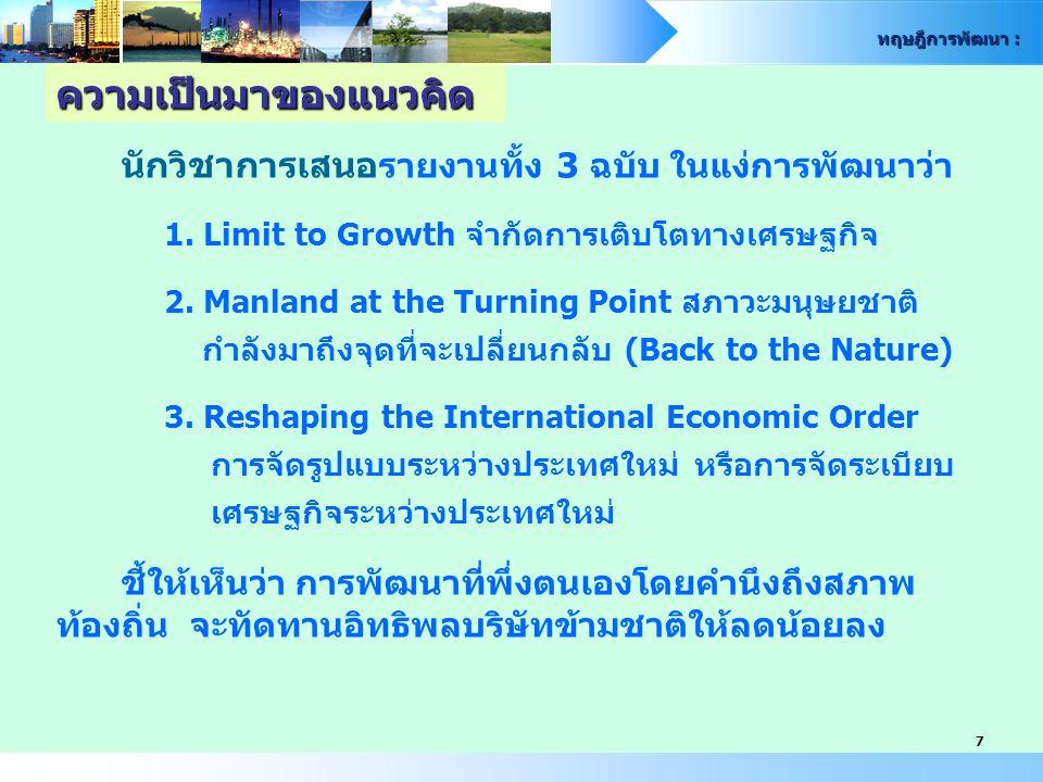 ทฤษฎีการพัฒนา : 7 นักวิชาการเสนอ รายงานทั้ง 3 ฉบับ ในแง่การพัฒนาว่า 1. Limit to Growth จำกัดการเติบโตทางเศรษฐกิจ 2. Manland at the Turning Point สภาวะ