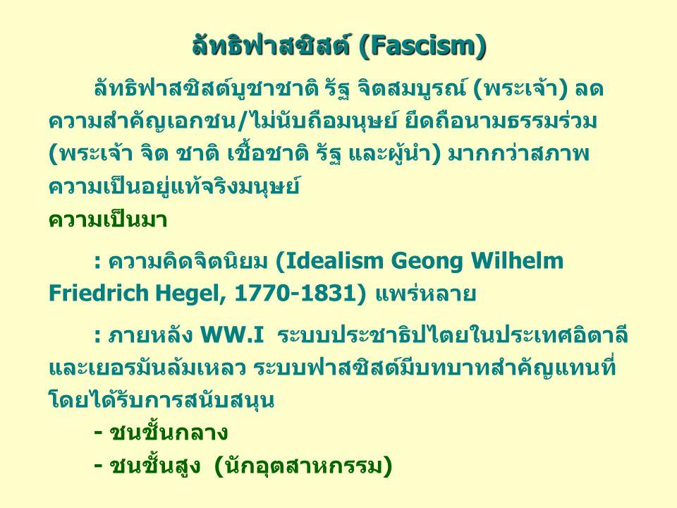 ลัทธิฟาสซิสต์ (Fascism) ลัทธิฟาสซิสต์บูชาชาติ รัฐ จิตสมบูรณ์ (พระเจ้า) ลด ความสำคัญเอกชน/ไม่นับถือมนุษย์ ยึดถือนามธรรมร่วม (พระเจ้า จิต ชาติ เชื้อชาติ รัฐ และผู้นำ) มากกว่าสภาพ ความเป็นอยู่แท้จริงมนุษย์ ความเป็นมา : ความคิดจิตนิยม (Idealism Geong Wilhelm Friedrich Hegel, 1770-1831) แพร่หลาย : ภายหลัง WW.I ระบบประชาธิปไตยในประเทศอิตาลี และเยอรมันล้มเหลว ระบบฟาสซิสต์มีบทบาทสำคัญแทนที่ โดยได้รับการสนับสนุน - ชนชั้นกลาง - ชนชั้นสูง (นักอุตสาหกรรม)