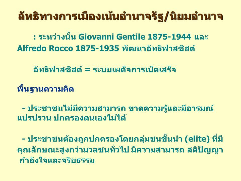 ลัทธิทางการเมืองเน้นอำนาจรัฐ/นิยมอำนาจ : ระหว่างนั้น Giovanni Gentile 1875-1944 และ Alfredo Rocco 1875-1935 พัฒนาลัทธิฟาสซิสต์ ลัทธิฟาสซิสต์ = ระบบเผด็จการเบ็ดเสร็จ พื้นฐานความคิด - ประชาชนไม่มีความสามารถ ขาดความรู้และมีอารมณ์ แปรปรวน ปกครองตนเองไม่ได้ - ประชาชนต้องถูกปกครองโดยกลุ่มชนชั้นนำ (elite) ที่มี คุณลักษณะสูงกว่ามวลชนทั่วไป มีความสามารถ สติปัญญา กำลังใจและจริยธรรม