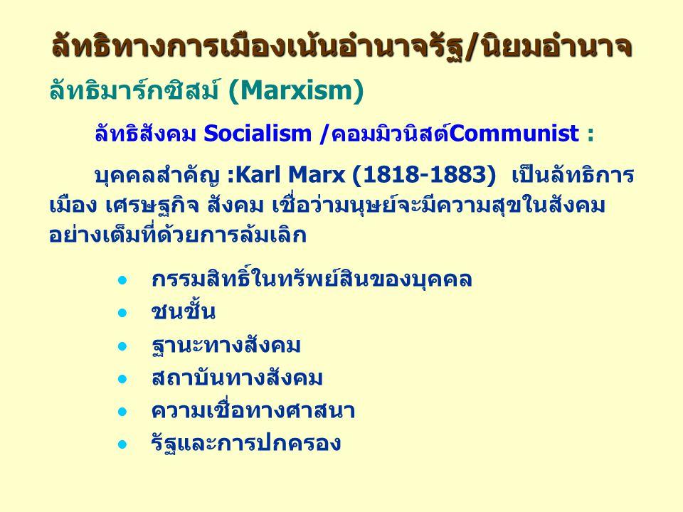 ลัทธิทางการเมืองเน้นอำนาจรัฐ/นิยมอำนาจ ลัทธิมาร์กซิสม์ (Marxism) ลัทธิสังคม Socialism /คอมมิวนิสต์Communist : บุคคลสำคัญ :Karl Marx (1818-1883) เป็นลัทธิการ เมือง เศรษฐกิจ สังคม เชื่อว่ามนุษย์จะมีความสุขในสังคม อย่างเต็มที่ด้วยการล้มเลิก กรรมสิทธิ์ในทรัพย์สินของบุคคล ชนชั้น ฐานะทางสังคม สถาบันทางสังคม ความเชื่อทางศาสนา รัฐและการปกครอง