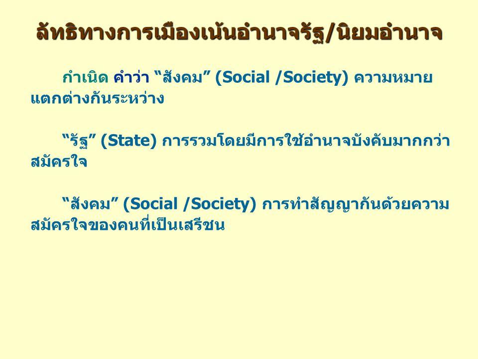ลัทธิทางการเมืองเน้นอำนาจรัฐ/นิยมอำนาจ กำเนิด คำว่า สังคม (Social /Society) ความหมาย แตกต่างกันระหว่าง รัฐ (State) การรวมโดยมีการใช้อำนาจบังคับมากกว่า สมัครใจ สังคม (Social /Society) การทำสัญญากันด้วยความ สมัครใจของคนที่เป็นเสรีชน