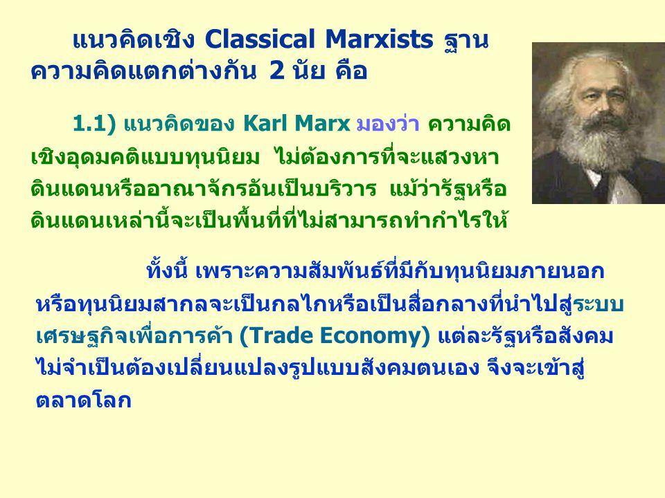 แนวคิดเชิง Classical Marxists ฐาน ความคิดแตกต่างกัน 2 นัย คือ 1.1) แนวคิดของ Karl Marx มองว่า ความคิด เชิงอุดมคติแบบทุนนิยม ไม่ต้องการที่จะแสวงหา ดินแดนหรืออาณาจักรอันเป็นบริวาร แม้ว่ารัฐหรือ ดินแดนเหล่านี้จะเป็นพื้นที่ที่ไม่สามารถทำกำไรให้ ทั้งนี้ เพราะความสัมพันธ์ที่มีกับทุนนิยมภายนอก หรือทุนนิยมสากลจะเป็นกลไกหรือเป็นสื่อกลางที่นำไปสู่ระบบ เศรษฐกิจเพื่อการค้า (Trade Economy) แต่ละรัฐหรือสังคม ไม่จำเป็นต้องเปลี่ยนแปลงรูปแบบสังคมตนเอง จึงจะเข้าสู่ ตลาดโลก