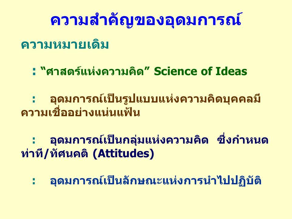 ความสำคัญของอุดมการณ์ ความหมายเดิม : ศาสตร์แห่งความคิด Science of Ideas : อุดมการณ์เป็นรูปแบบแห่งความคิดบุคคลมี ความเชื่ออย่างแน่นแฟ้น : อุดมการณ์เป็นกลุ่มแห่งความคิด ซึ่งกำหนด ท่าที / ทัศนคติ (Attitudes) : อุดมการณ์เป็นลักษณะแห่งการนำไปปฏิบัติ