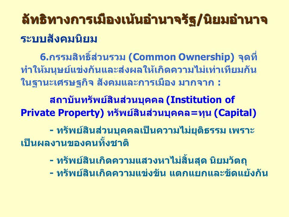 ลัทธิทางการเมืองเน้นอำนาจรัฐ/นิยมอำนาจ ระบบสังคมนิยม 6.กรรมสิทธิ์ส่วนรวม (Common Ownership) จุดที่ ทำให้มนุษย์แข่งกันและส่งผลให้เกิดความไม่เท่าเทียมกัน ในฐานะเศรษฐกิจ สังคมและการเมือง มากจาก : สถาบันทรัพย์สินส่วนบุคคล (Institution of Private Property) ทรัพย์สินส่วนบุคคล=ทุน (Capital) - ทรัพย์สินส่วนบุคคลเป็นความไม่ยุติธรรม เพราะ เป็นผลงานของคนทั้งชาติ - ทรัพย์สินเกิดความแสวงหาไม่สิ้นสุด นิยมวัตถุ - ทรัพย์สินเกิดความแข่งขัน แตกแยกและขัดแย้งกัน
