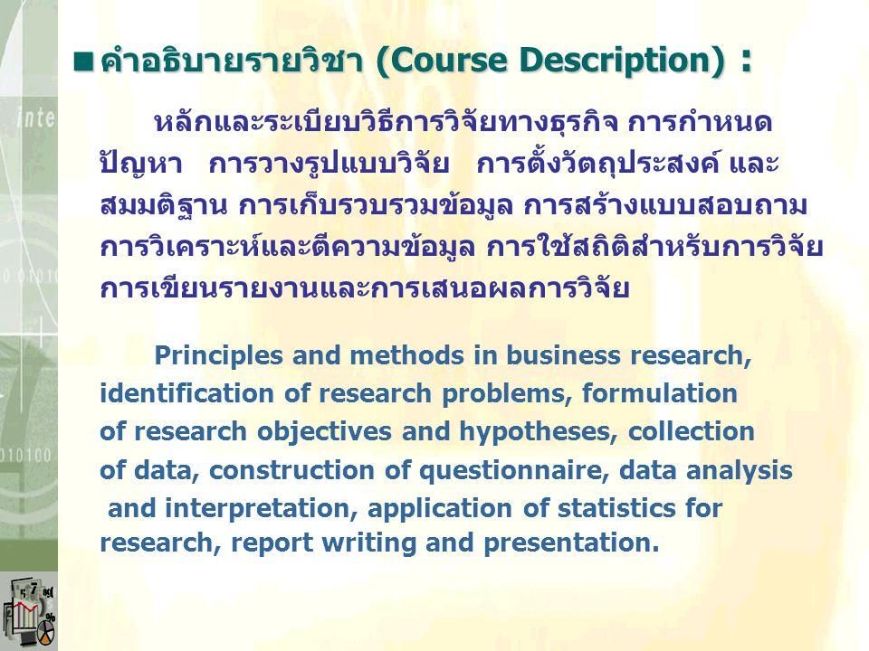  วัตถุประสงค์ของวิชา : 1.เพื่อให้นิสิตมีความเข้าใจถึงหลักการ แนวทางการวิจัย บทบาทและความสำคัญของการวิจัยทางธุรกิจที่มีต่อ การจัดการและการตัดสินใจทางธ