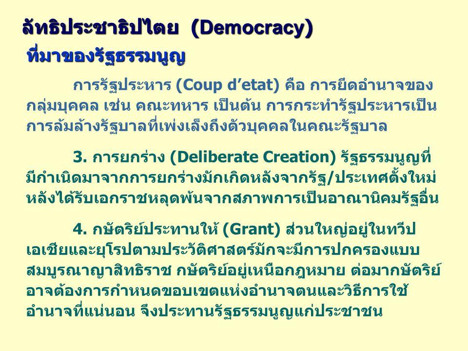 ลัทธิประชาธิปไตย ( Democracy ) ที่มาของรัฐธรรมนูญ การรัฐประหาร (Coup d'etat) คือ การยึดอำนาจของ กลุ่มบุคคล เช่น คณะทหาร เป็นต้น การกระทำรัฐประหารเป็น การล้มล้างรัฐบาลที่เพ่งเล็งถึงตัวบุคคลในคณะรัฐบาล 3.