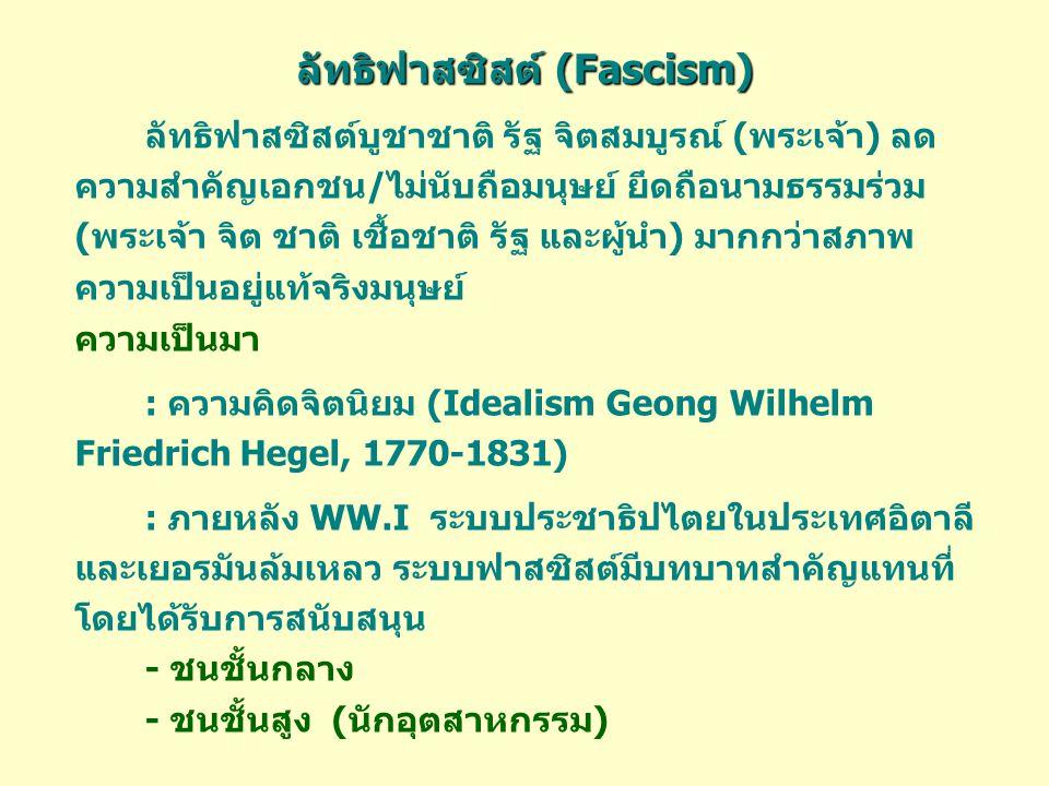 ลัทธิฟาสซิสต์ (Fascism) ลัทธิฟาสซิสต์บูชาชาติ รัฐ จิตสมบูรณ์ (พระเจ้า) ลด ความสำคัญเอกชน/ไม่นับถือมนุษย์ ยึดถือนามธรรมร่วม (พระเจ้า จิต ชาติ เชื้อชาติ รัฐ และผู้นำ) มากกว่าสภาพ ความเป็นอยู่แท้จริงมนุษย์ ความเป็นมา : ความคิดจิตนิยม (Idealism Geong Wilhelm Friedrich Hegel, 1770-1831) : ภายหลัง WW.I ระบบประชาธิปไตยในประเทศอิตาลี และเยอรมันล้มเหลว ระบบฟาสซิสต์มีบทบาทสำคัญแทนที่ โดยได้รับการสนับสนุน - ชนชั้นกลาง - ชนชั้นสูง (นักอุตสาหกรรม)