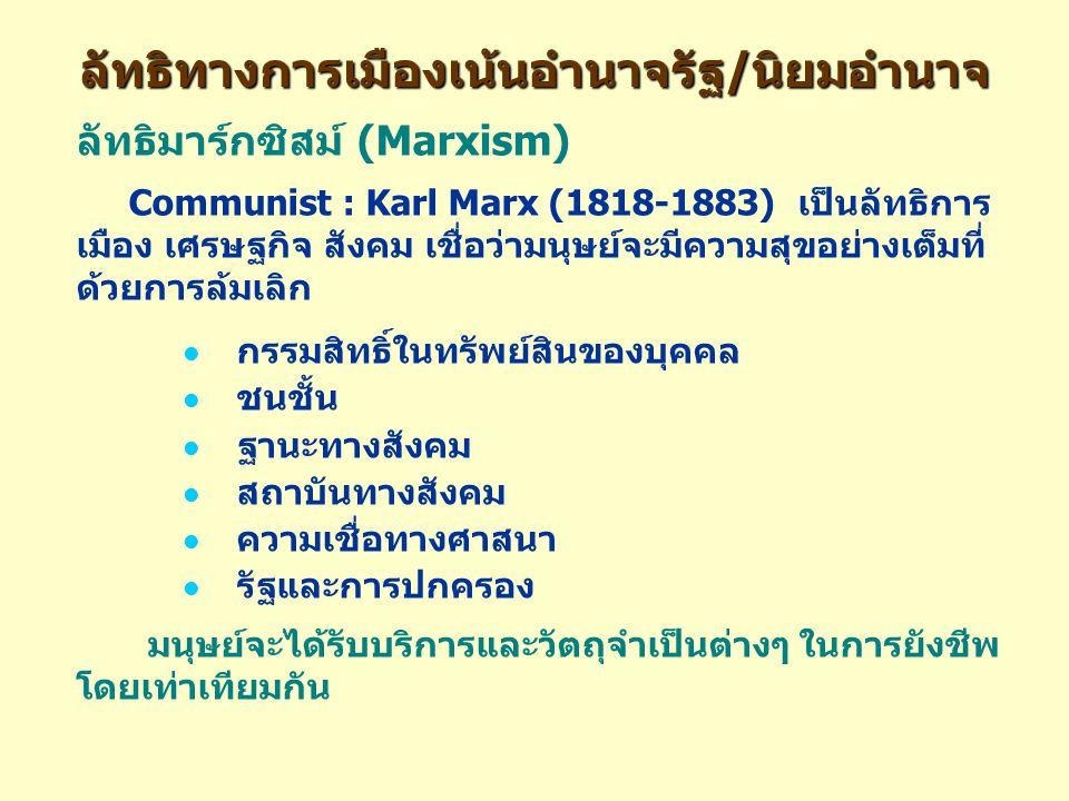ลัทธิทางการเมืองเน้นอำนาจรัฐ/นิยมอำนาจ ลัทธิมาร์กซิสม์ (Marxism) Communist : Karl Marx (1818-1883) เป็นลัทธิการ เมือง เศรษฐกิจ สังคม เชื่อว่ามนุษย์จะมีความสุขอย่างเต็มที่ ด้วยการล้มเลิก กรรมสิทธิ์ในทรัพย์สินของบุคคล ชนชั้น ฐานะทางสังคม สถาบันทางสังคม ความเชื่อทางศาสนา รัฐและการปกครอง มนุษย์จะได้รับบริการและวัตถุจำเป็นต่างๆ ในการยังชีพ โดยเท่าเทียมกัน