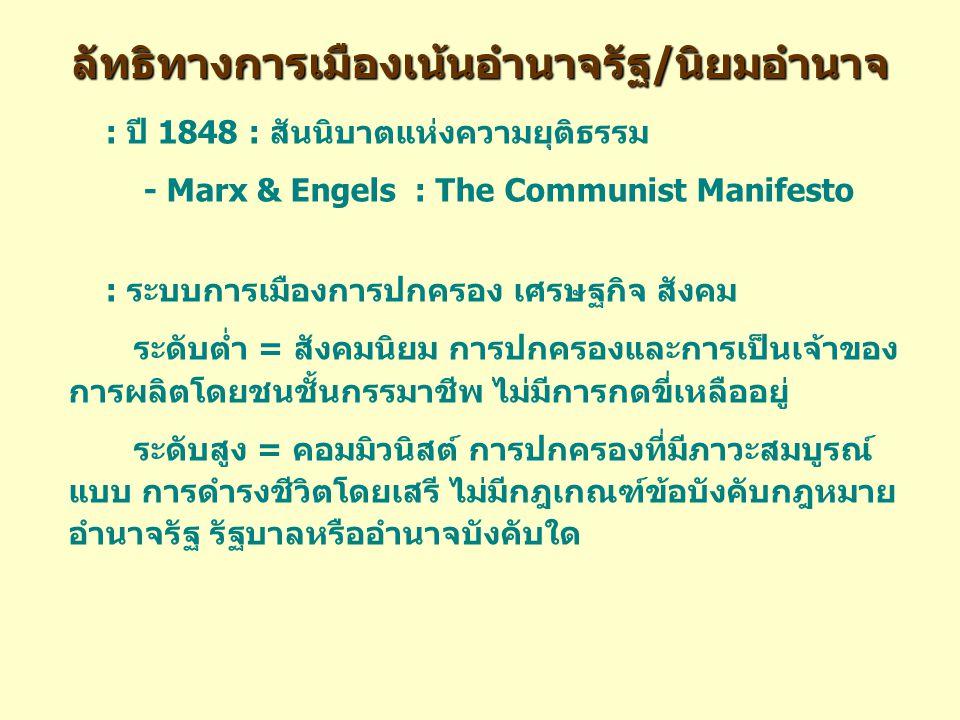 ลัทธิทางการเมืองเน้นอำนาจรัฐ/นิยมอำนาจ : ปี 1848 : สันนิบาตแห่งความยุติธรรม - Marx & Engels : The Communist Manifesto : ระบบการเมืองการปกครอง เศรษฐกิจ สังคม ระดับต่ำ = สังคมนิยม การปกครองและการเป็นเจ้าของ การผลิตโดยชนชั้นกรรมาชีพ ไม่มีการกดขี่เหลืออยู่ ระดับสูง = คอมมิวนิสต์ การปกครองที่มีภาวะสมบูรณ์ แบบ การดำรงชีวิตโดยเสรี ไม่มีกฎเกณฑ์ข้อบังคับกฎหมาย อำนาจรัฐ รัฐบาลหรืออำนาจบังคับใด