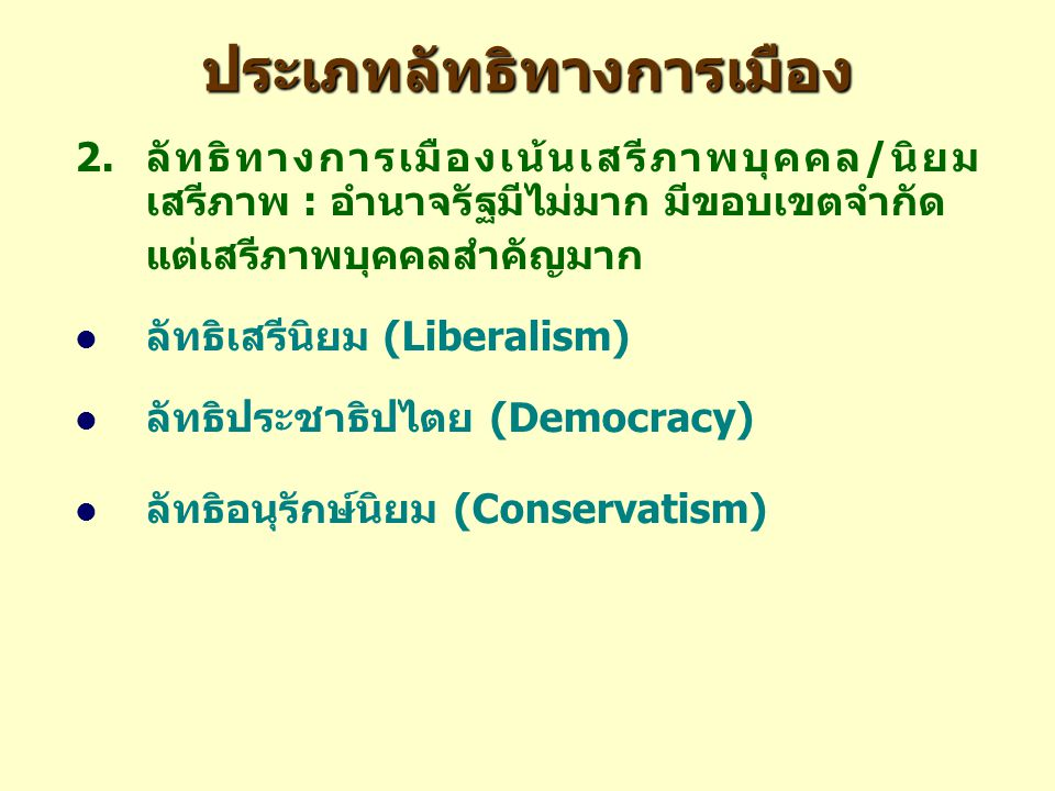 ประเภทลัทธิทางการเมือง 2.ลัทธิทางการเมืองเน้นเสรีภาพบุคคล/นิยม เสรีภาพ : อำนาจรัฐมีไม่มาก มีขอบเขตจำกัด แต่เสรีภาพบุคคลสำคัญมาก ลัทธิเสรีนิยม (Liberalism) ลัทธิประชาธิปไตย (Democracy) ลัทธิอนุรักษ์นิยม (Conservatism)