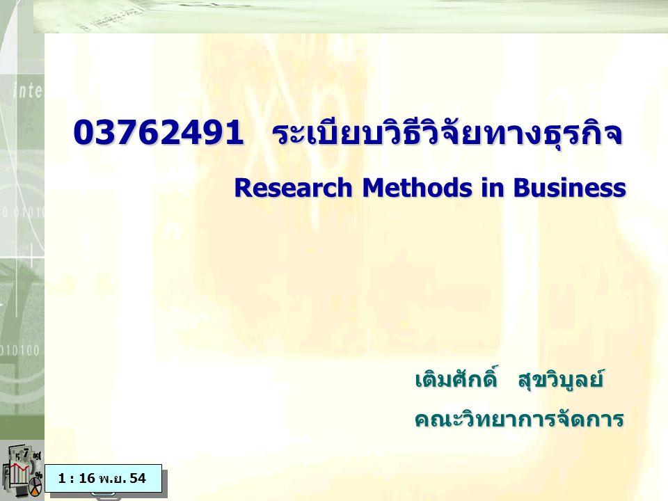 03762491 ระเบียบวิธีวิจัยทางธุรกิจ 03762491 ระเบียบวิธีวิจัยทางธุรกิจ เติมศักดิ์ สุขวิบูลย์ คณะวิทยาการจัดการ Research Methods in Business Research Methods in Business 1 : 16 พ.ย.
