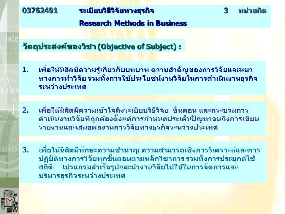 วัตถุประสงค์ของวิชา (Objective of Subject) : 2.เพื่อให้นิสิตมีความเข้าใจถึงระเบียบวิธีวิจัย ขั้นตอน และกระบวนการ ดำเนินงานวิจัยที่ถูกต้องตั้งแต่การกำหนดประเด็นปัญหาจนถึงการเขียน รายงานและเสนอผลงานการวิจัยทางธุรกิจระหว่างประเทศ 1.เพื่อให้นิสิตมีความรู้เกี่ยวกับบทบาท ความสำคัญของการวิจัยและแนว ทางการทำวิจัย รวมทั้งการใช้ประโยชน์งานวิจัยในการดำเนินงานธุรกิจ ระหว่างประเทศ 3.เพื่อให้นิสิตมีทักษะความชำนาญ ความสามารถเชิงการวิเคราะห์และการ ปฏิบัติทางการวิจัยทุกขั้นตอนตามหลักวิชาการ รวมทั้งการประยุกต์ใช้ สถิติ โปรแกรมสำเร็จรูปและนำงานวิจัยไปใช้ในการจัดการและ บริหารธุรกิจระหว่างประเทศ 03762491ระเบียบวิธีวิจัยทางธุรกิจ 3 หน่วยกิต Research Methods in Business Research Methods in Business