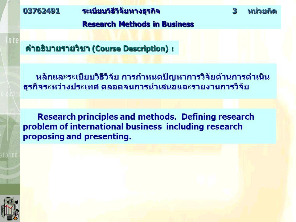 คำอธิบายรายวิชา (Course Description) : หลักและระเบียบวิธีวิจัย การกำหนดปัญหาการวิจัยด้านการดำเนิน ธุรกิจระหว่างประเทศ ตลอดจนการนำเสนอและรายงานการวิจัย 03762491ระเบียบวิธีวิจัยทางธุรกิจ 3 หน่วยกิต Research Methods in Business Research Methods in Business Research principles and methods.