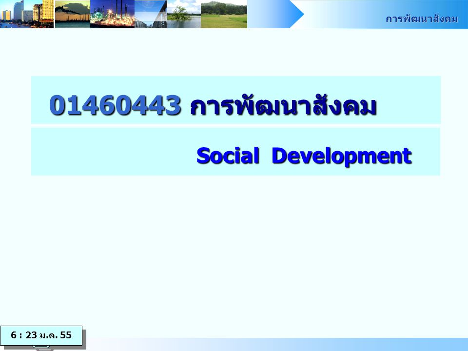 การพัฒนาสังคม 01460443 การพัฒนาสังคม Social Development 6 : 23 ม.ค. 55