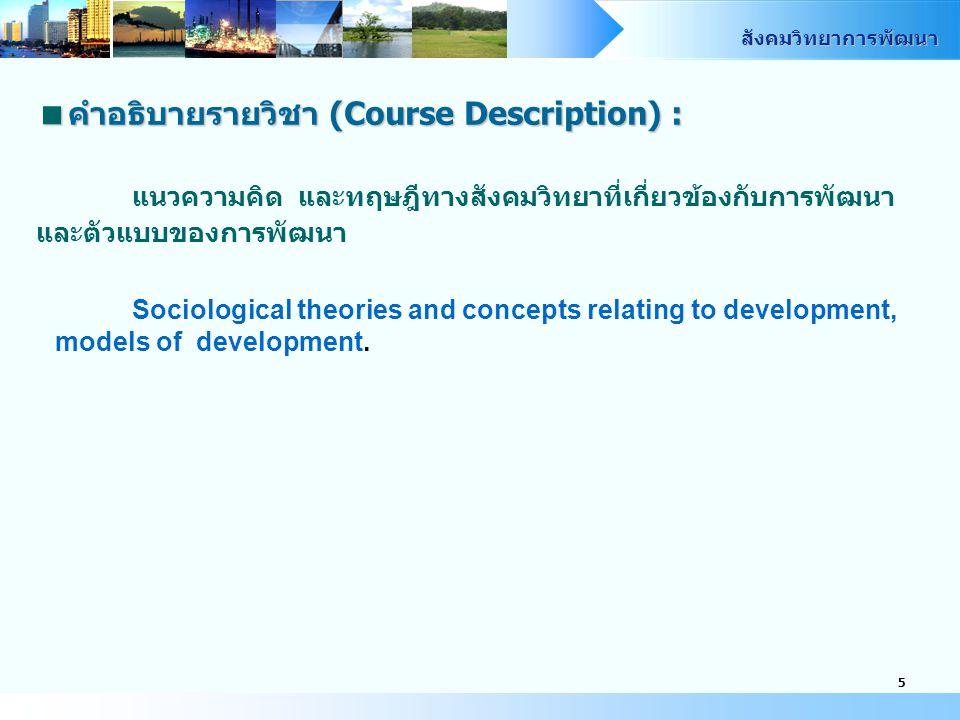สังคมวิทยาการพัฒนา 5  คำอธิบายรายวิชา (Course Description) : แนวความคิด และทฤษฎีทางสังคมวิทยาที่เกี่ยวข้องกับการพัฒนา และตัวแบบของการพัฒนา Sociological theories and concepts relating to development, models of development.