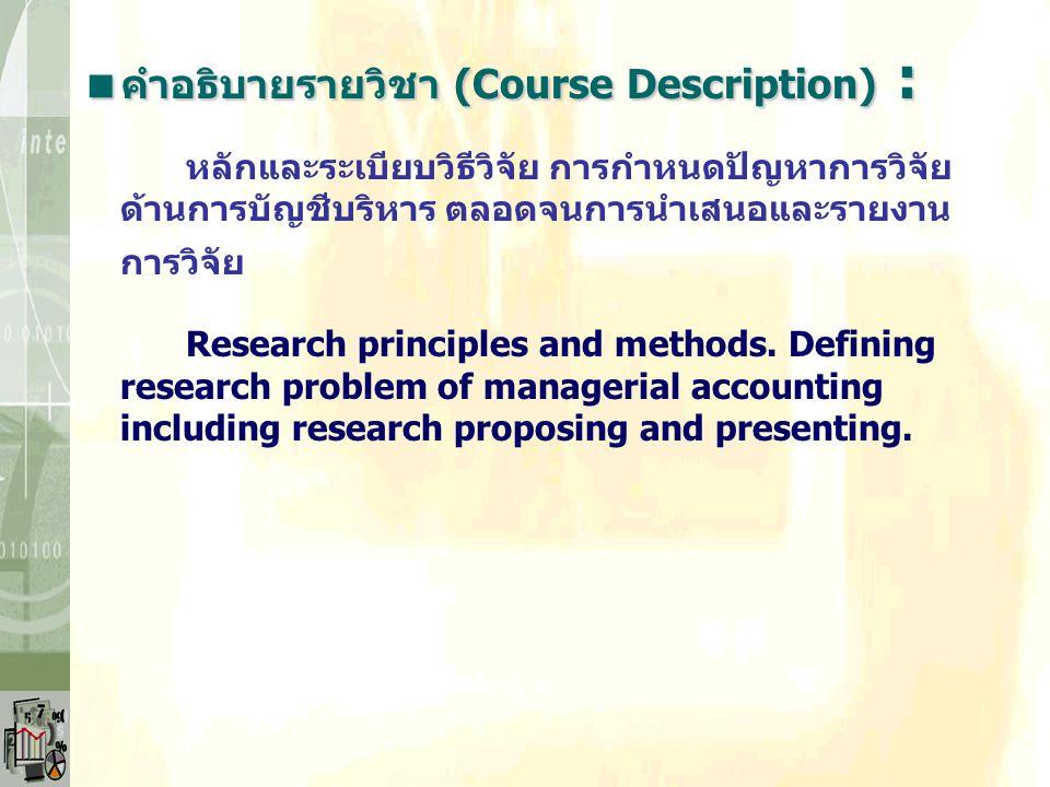  คำอธิบายรายวิชา (Course Description) : หลักและระเบียบวิธีวิจัย การกำหนดปัญหาการวิจัย ด้านการบัญชีบริหาร ตลอดจนการนำเสนอและรายงาน การวิจัย Research principles and methods.