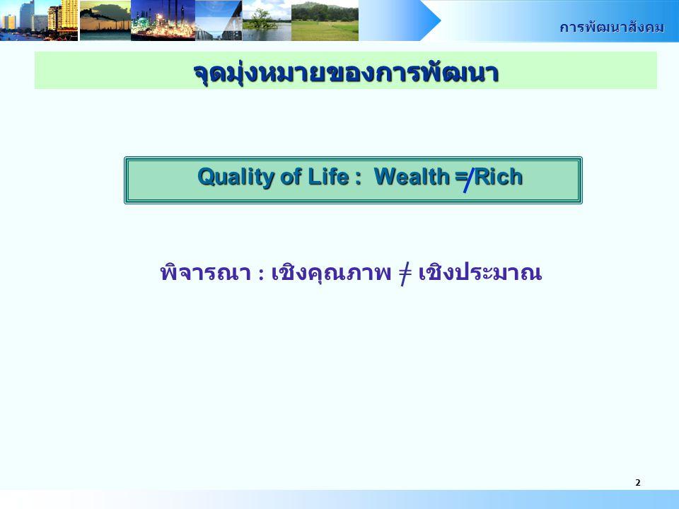 การพัฒนาสังคม 2 Quality of Life : Wealth = Rich พิจารณา : เชิงคุณภาพ = เชิงประมาณ จุดมุ่งหมายของการพัฒนา