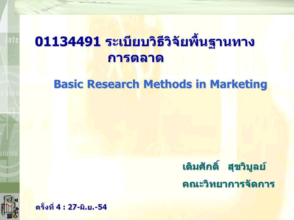 เติมศักดิ์ สุขวิบูลย์ คณะวิทยาการจัดการ ครั้งที่ 4 : 27-มิ.ย.-54 01134491 ระเบียบวิธีวิจัยพื้นฐานทาง การตลาด เติมศักดิ์ สุขวิบูลย์ คณะวิทยาการจัดการ Basic Research Methods in Marketing
