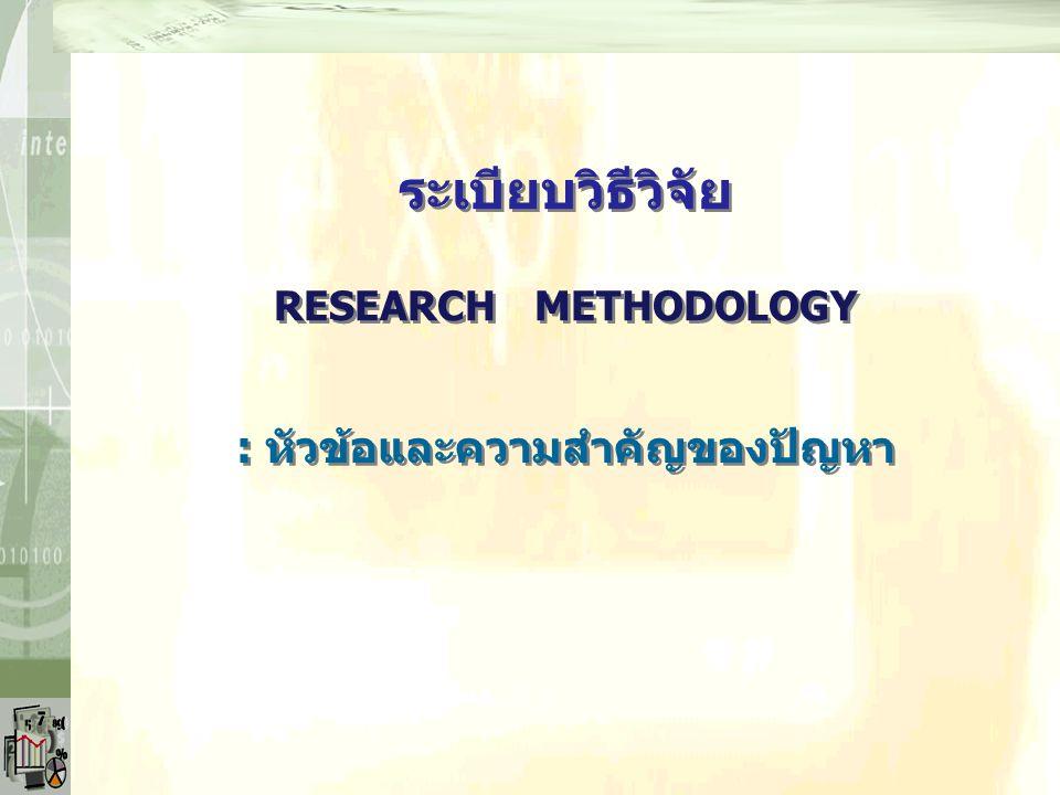 RESEARCH METHODOLOGY : หัวข้อและความสำคัญของปัญหา ระเบียบวิธีวิจัย