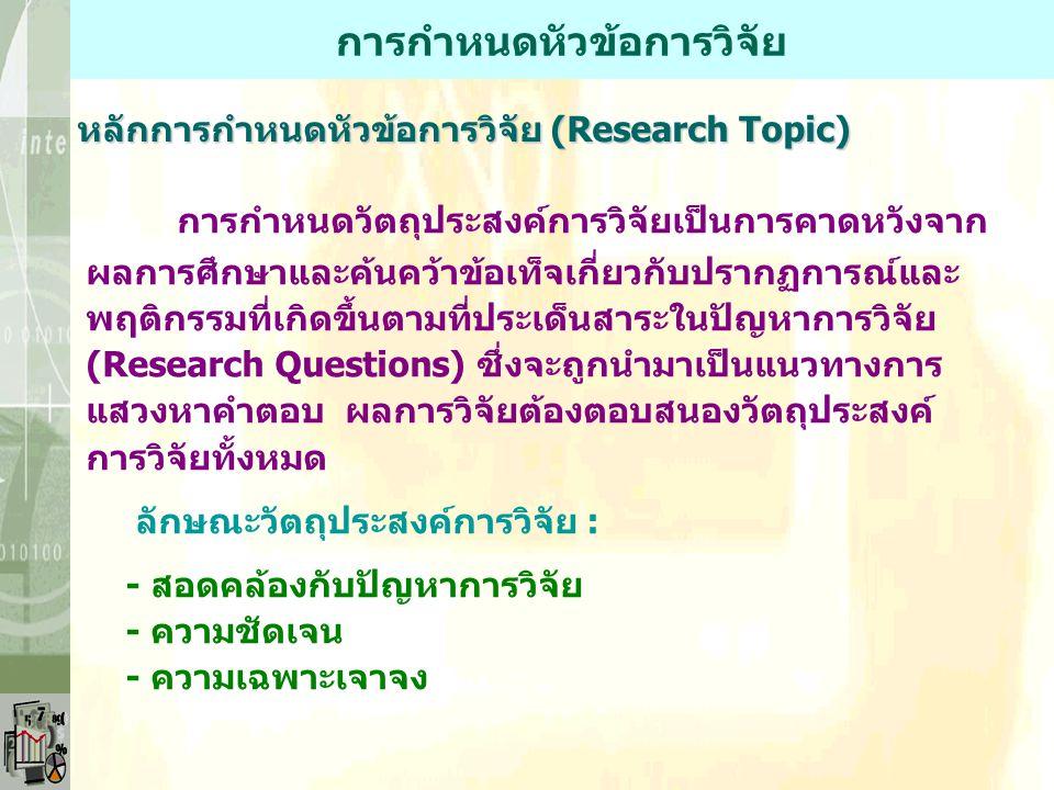 การกำหนดหัวข้อการวิจัย หลักการกำหนดหัวข้อการวิจัย (Research Topic) การกำหนดวัตถุประสงค์การวิจัยเป็นการคาดหวังจาก ผลการศึกษาและค้นคว้าข้อเท็จเกี่ยวกับปรากฏการณ์และ พฤติกรรมที่เกิดขึ้นตามที่ประเด็นสาระในปัญหาการวิจัย (Research Questions) ซึ่งจะถูกนำมาเป็นแนวทางการ แสวงหาคำตอบ ผลการวิจัยต้องตอบสนองวัตถุประสงค์ การวิจัยทั้งหมด ลักษณะวัตถุประสงค์การวิจัย : - สอดคล้องกับปัญหาการวิจัย - ความชัดเจน - ความเฉพาะเจาจง