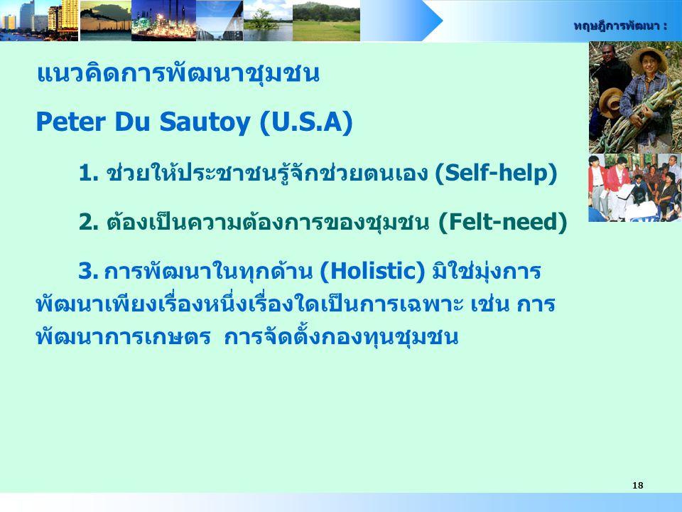 ทฤษฎีการพัฒนา : 18 Peter Du Sautoy (U.S.A) 1. ช่วยให้ประชาชนรู้จักช่วยตนเอง (Self-help) 2. ต้องเป็นความต้องการของชุมชน (Felt-need) 3.การพัฒนาในทุกด้าน