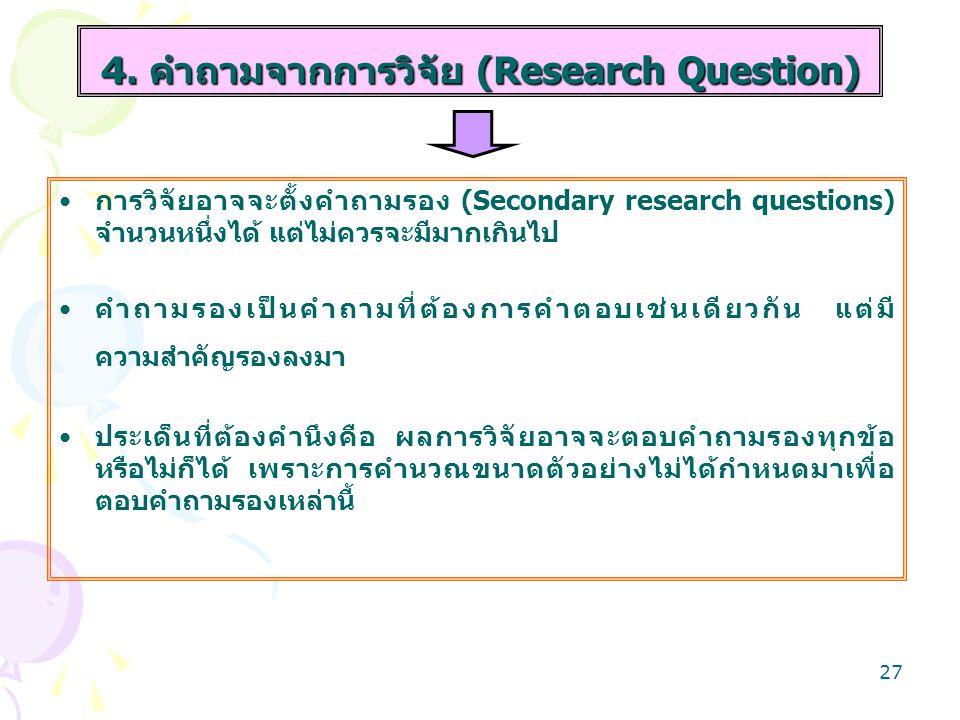 26 4. คำถามจากการวิจัย (Research Question) เป็นประโยคคำถามทำให้แน่ใจว่าต้องการจะศึกษาเรื่องอะไร บางปัญหาไม่จำเป็นต้องทำวิจัย เพราะมีคำตอบด้วยวิธีการอื
