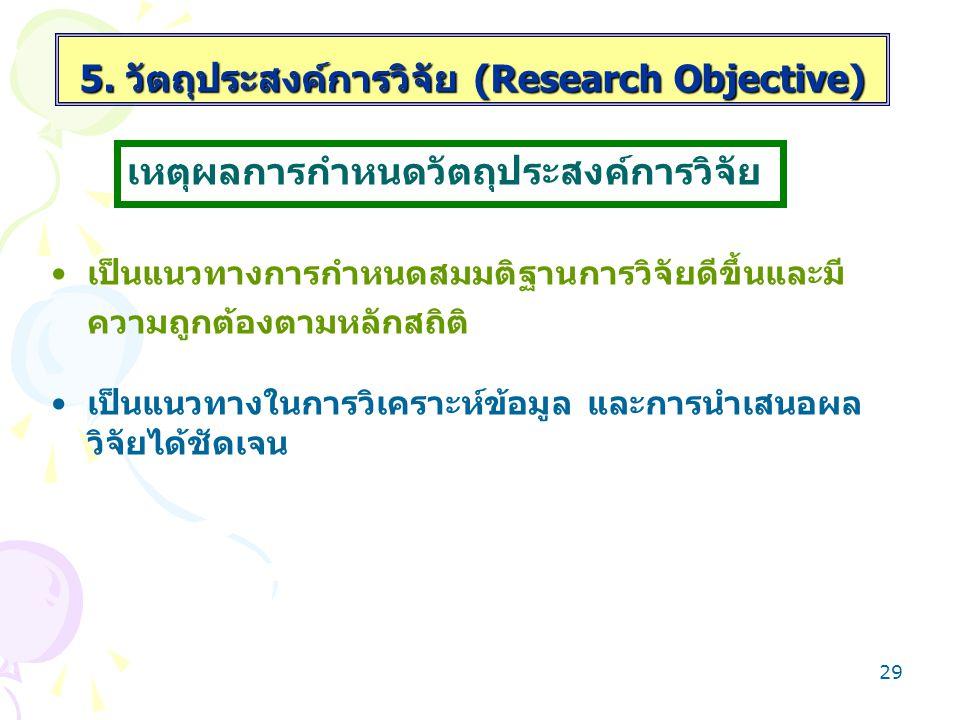 28 5. วัตถุประสงค์การวิจัย (Research Objective) เป็นการขยายรายละเอียดแนวคิดของประเด็นปัญหา ของการวิจัยว่าต้องการศึกษาอะไรบ้าง เป็นเครื่องชี้แนวทางให้ผ