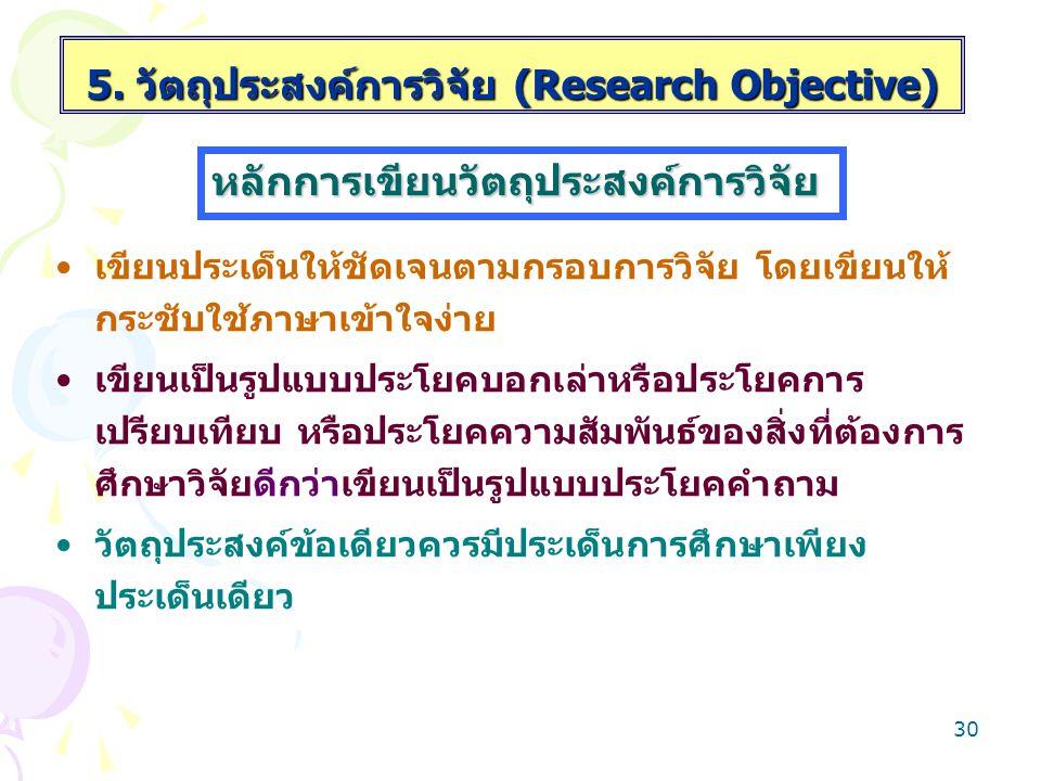 29 เป็นแนวทางการกำหนดสมมติฐานการวิจัยดีขึ้นและมี ความถูกต้องตามหลักสถิติ เป็นแนวทางในการวิเคราะห์ข้อมูล และการนำเสนอผล วิจัยได้ชัดเจน 5. วัตถุประสงค์ก