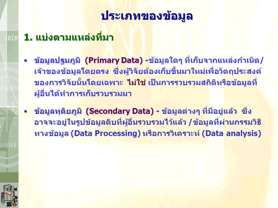 ประเภทของข้อมูล ข้อมูลปฐมภูมิ (Primary Data) -ข้อมูลปฐมภูมิ (Primary Data) -ข้อมูลใดๆ ที่เก็บจากแหล่งกำเนิด/ เจ้าของข้อมูลโดยตรง ซึ่งผู้วิจัยต้องเก็บขึ้นมาใหม่เพื่อวัตถุประสงค์ ของการวิจัยนั้นโดยเฉพาะ ไม่ใช่ เป็นการรวบรวมสถิติหรือข้อมูลที่ ผู้อื่นได้ทำการเก็บรวบรวมมา ข้อมูลทุติยภูมิ (Secondary Data) -ข้อมูลทุติยภูมิ (Secondary Data) - ข้อมูลต่างๆ ที่มีอยู่แล้ว ซึ่ง อาจจะอยู่ในรูปข้อมูลดิบที่ผู้อื่นรวบรวมไว้แล้ว /ข้อมูลที่ผ่านกรรมวิธี ทางข้อมูล (Data Processing) หรือการวิเคราะห์ (Data analysis) 1.