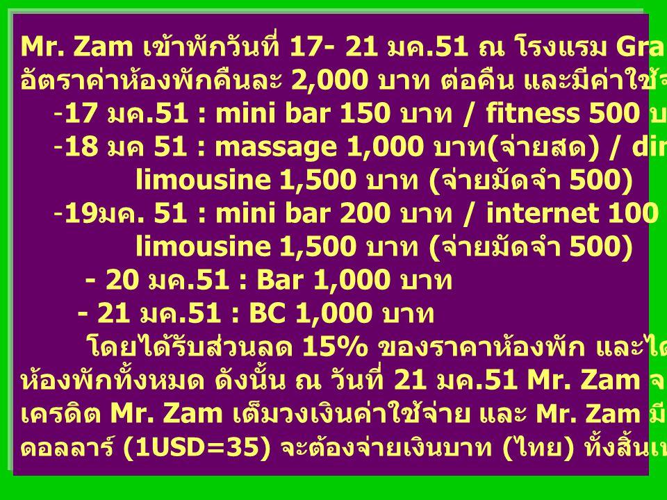 Mr. Zam เข้าพักวันที่ 17- 21 มค.51 ณ โรงแรม Grand Aou-Udom อัตราค่าห้องพักคืนละ 2,000 บาท ต่อคืน และมีค่าใช้จ่ายดังนี้ -17 มค.51 : mini bar 150 บาท /
