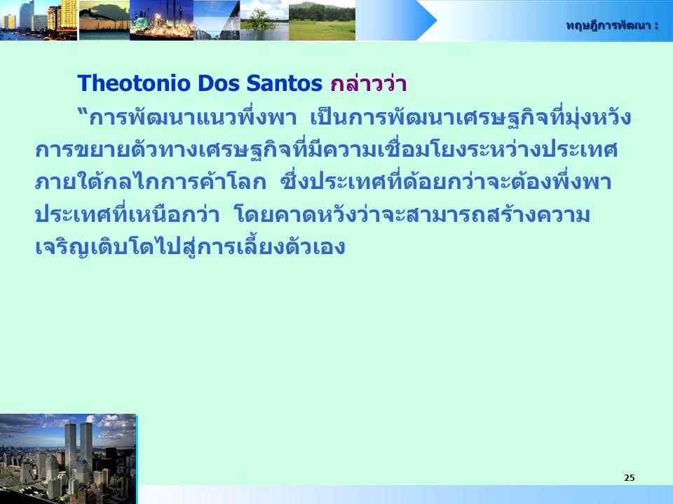 """ทฤษฎีการพัฒนา : 25 Theotonio Dos Santos กล่าวว่า """"การพัฒนาแนวพึ่งพา เป็นการพัฒนาเศรษฐกิจที่มุ่งหวัง การขยายตัวทางเศรษฐกิจที่มีความเชื่อมโยงระหว่างประเ"""