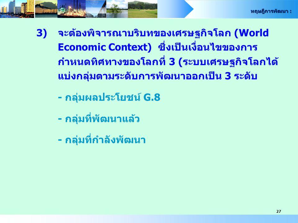 ทฤษฎีการพัฒนา : 27 3)จะต้องพิจารณาบริบทของเศรษฐกิจโลก (World Economic Context) ซึ่งเป็นเงื่อนไขของการ กำหนดทิศทางของโลกที่ 3 (ระบบเศรษฐกิจโลกได้ แบ่งก