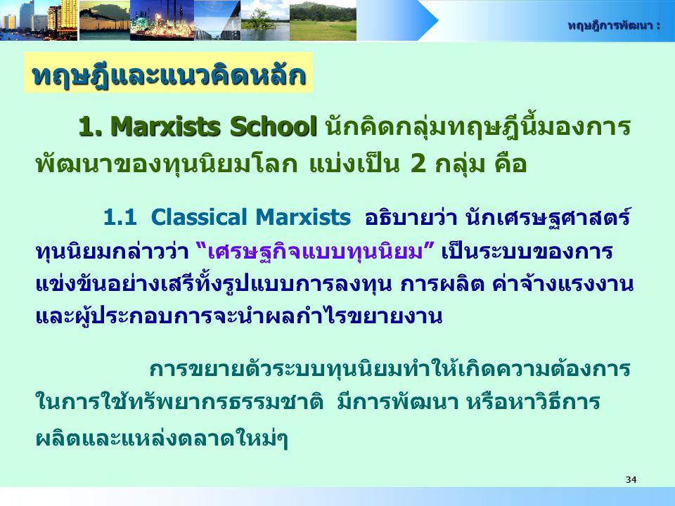 ทฤษฎีการพัฒนา : 34 1. Marxists School 1. Marxists School นักคิดกลุ่มทฤษฎีนี้มองการ พัฒนาของทุนนิยมโลก แบ่งเป็น 2 กลุ่ม คือ 1.1 Classical Marxists อธิบ