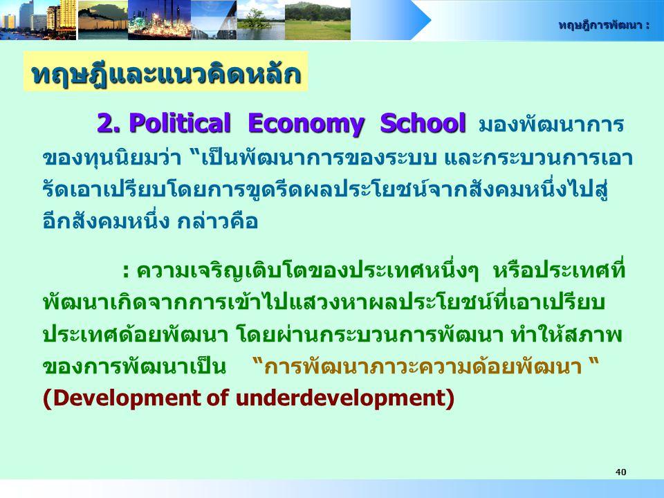 """ทฤษฎีการพัฒนา : 40 2. Political Economy School 2. Political Economy School มองพัฒนาการ ของทุนนิยมว่า """"เป็นพัฒนาการของระบบ และกระบวนการเอา รัดเอาเปรียบ"""