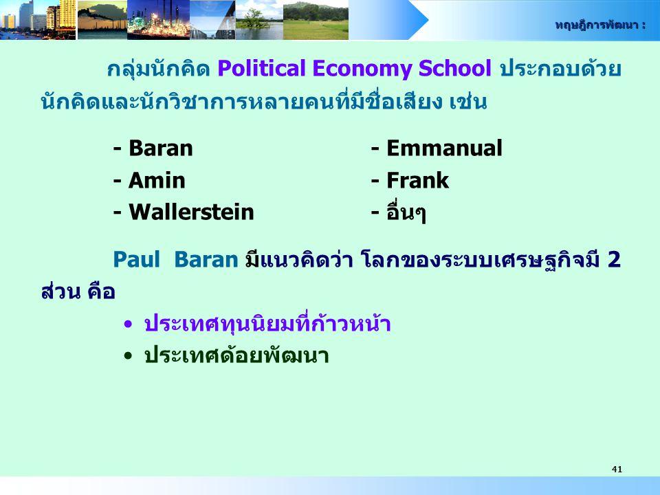ทฤษฎีการพัฒนา : 41 กลุ่มนักคิด Political Economy School ประกอบด้วย นักคิดและนักวิชาการหลายคนที่มีชื่อเสียง เช่น - Baran- Emmanual - Amin- Frank - Wall