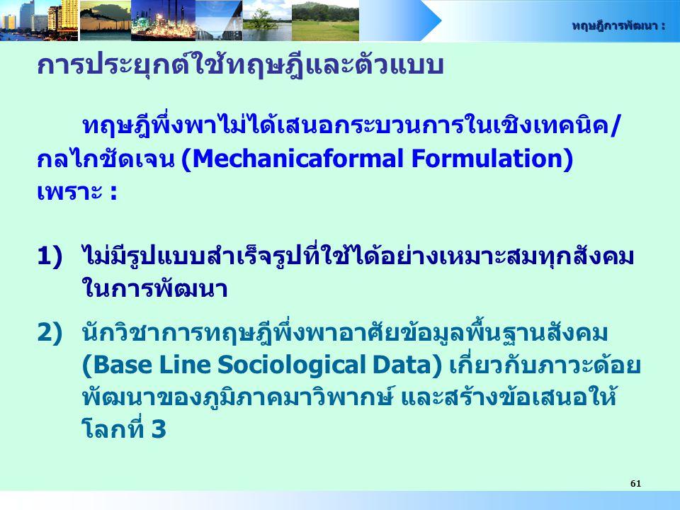 ทฤษฎีการพัฒนา : 61 การประยุกต์ใช้ทฤษฎีและตัวแบบ ทฤษฎีพึ่งพาไม่ได้เสนอกระบวนการในเชิงเทคนิค/ กลไกชัดเจน (Mechanicaformal Formulation) เพราะ : 1)ไม่มีรู