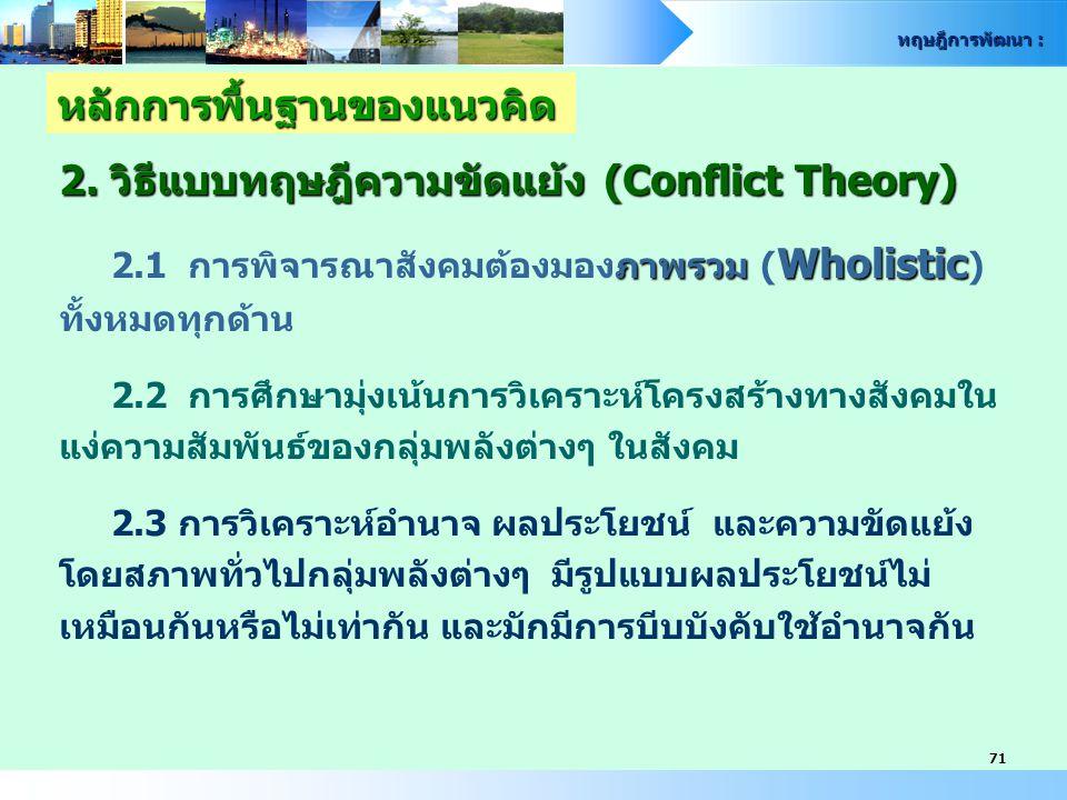ทฤษฎีการพัฒนา : 71 หลักการพื้นฐานของแนวคิด 2. วิธีแบบทฤษฎีความขัดแย้ง (Conflict Theory) ภาพรวม Wholistic 2.1 การพิจารณาสังคมต้องมองภาพรวม ( Wholistic
