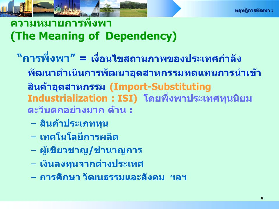 ทฤษฎีการพัฒนา : 29 : Dos Santos กล่าวว่า การพึ่งพามีลักษณะเป็นสถานการณ์เชิงเงื่อนไข (Conditioning Situation) กล่าวคือ ระบบเศรษฐกิจของกลุ่ม ประเทศที่กำลังพัฒนาหนึ่งๆ จะอยู่สภาพอย่างไรขึ้นอยู่กับ การพัฒนาและการขยายตัวของกลุ่มประเทศที่พัฒนาแล้ว การพึ่งพาที่อยู่บนพื้นฐานของการแบ่งแยกงานระหว่าง ประเทศ เป็นผลให้การพัฒนาอุตสาหกรรมเกิดขึ้นเพียงบาง ประเภท และถูกจำกัดให้มีในบางประเทศ คือ ความเจริญ ก้าวหน้าเป็นเงื่อนไขที่ถูกกำหนดโดยประเทศศูนย์กลาง